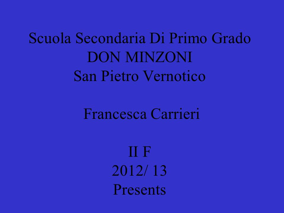 Scuola Secondaria Di Primo Grado DON MINZONI San Pietro Vernotico Francesca Carrieri II F 2012/ 13 Presents