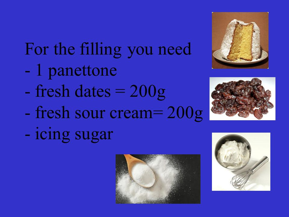 For the filling you need - 1 panettone - fresh dates = 200g - fresh sour cream= 200g - icing sugar