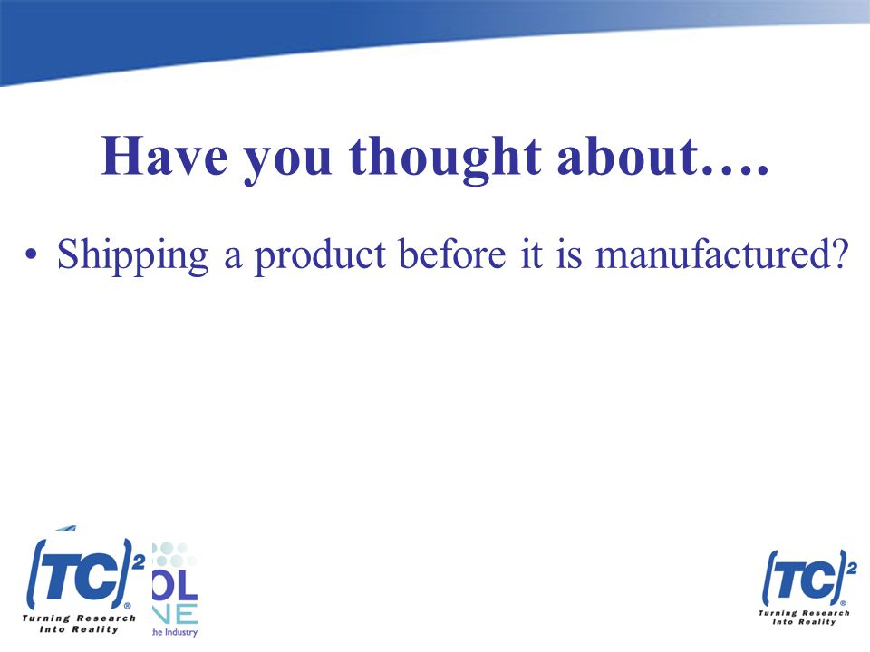 Have you thought about…. Shipping a product before it is manufactured