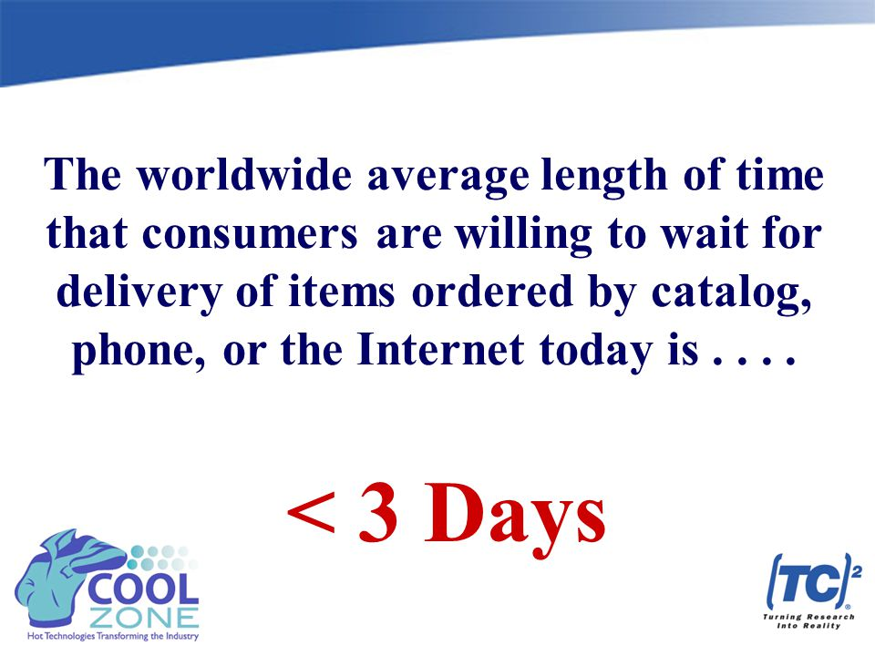 < 3 Days The worldwide average length of time that consumers are willing to wait for delivery of items ordered by catalog, phone, or the Internet today is....