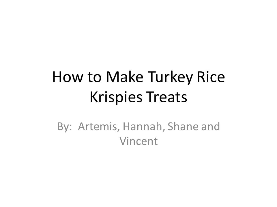How to Make Turkey Rice Krispies Treats By: Artemis, Hannah, Shane and Vincent