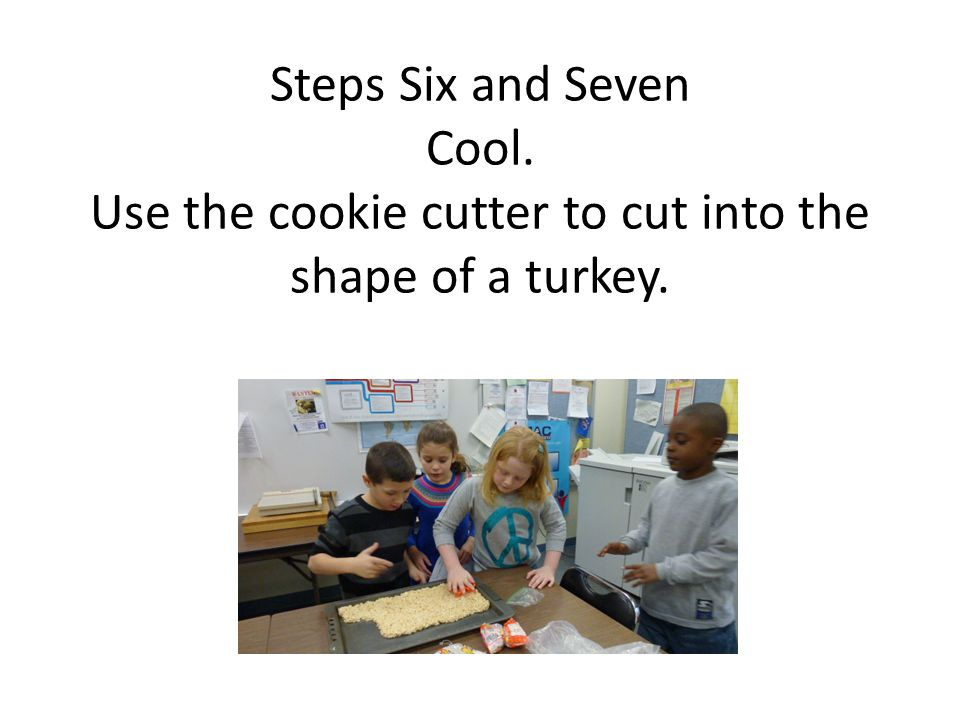 Steps Six and Seven Cool. Use the cookie cutter to cut into the shape of a turkey..