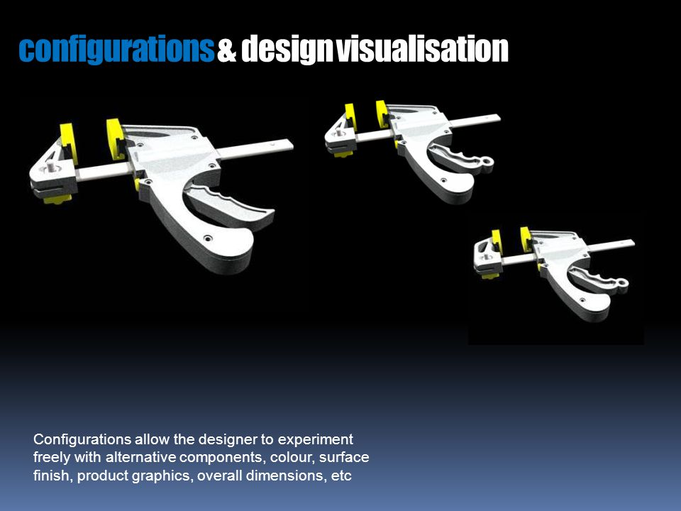 configurations & design visualisation Configurations allow the designer to experiment freely with alternative components, colour, surface finish, product graphics, overall dimensions, etc