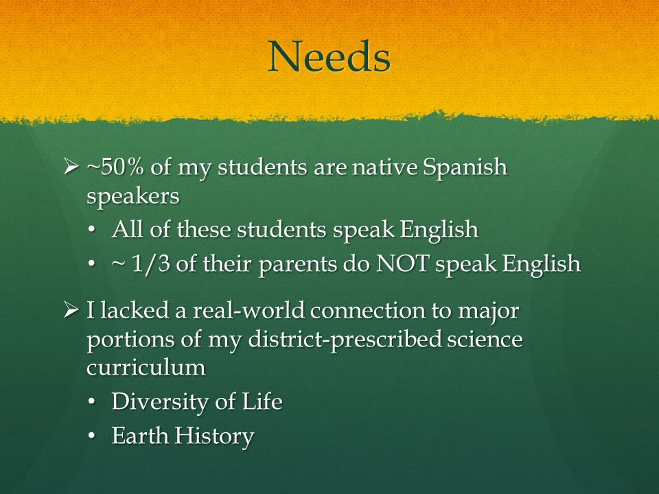 Needs  ~50% of my students are native Spanish speakers All of these students speak English All of these students speak English ~ 1/3 of their parents do NOT speak English ~ 1/3 of their parents do NOT speak English  I lacked a real-world connection to major portions of my district-prescribed science curriculum Diversity of Life Diversity of Life Earth History Earth History