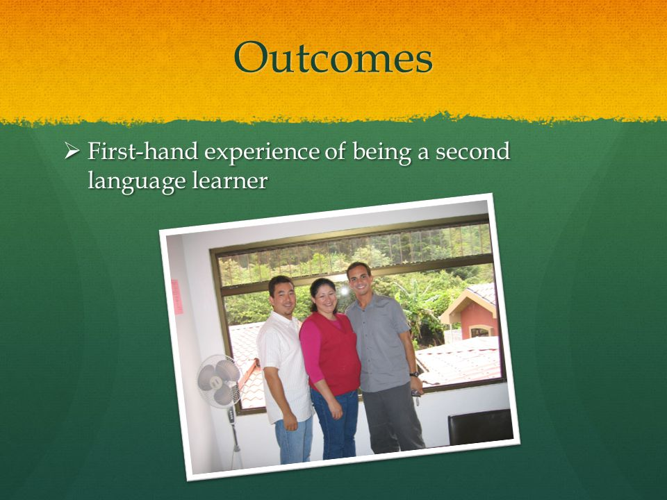 Outcomes  First-hand experience of being a second language learner