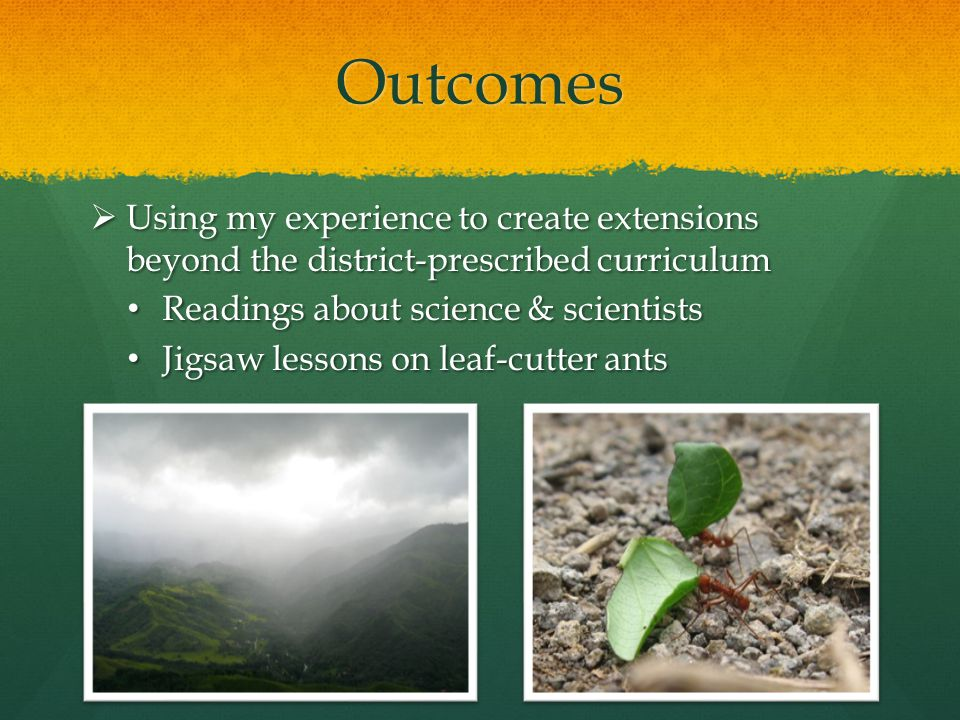 Outcomes  Using my experience to create extensions beyond the district-prescribed curriculum Readings about science & scientists Readings about science & scientists Jigsaw lessons on leaf-cutter ants Jigsaw lessons on leaf-cutter ants