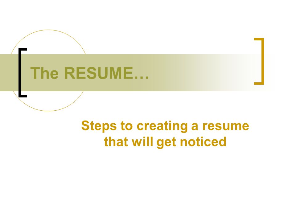 The RESUME… Steps to creating a resume that will get noticed