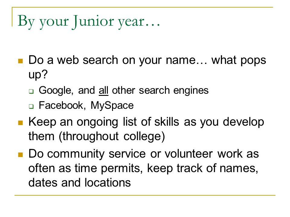 By your Junior year… Do a web search on your name… what pops up?  Google, and all other search engines  Facebook, MySpace Keep an ongoing list of sk