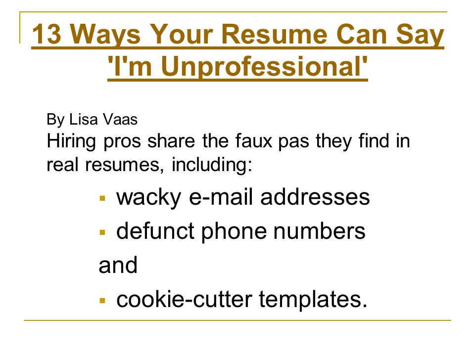 13 Ways Your Resume Can Say I m Unprofessional By Lisa Vaas Hiring pros share the faux pas they find in real resumes, including:  wacky e-mail addresses  defunct phone numbers and  cookie-cutter templates.