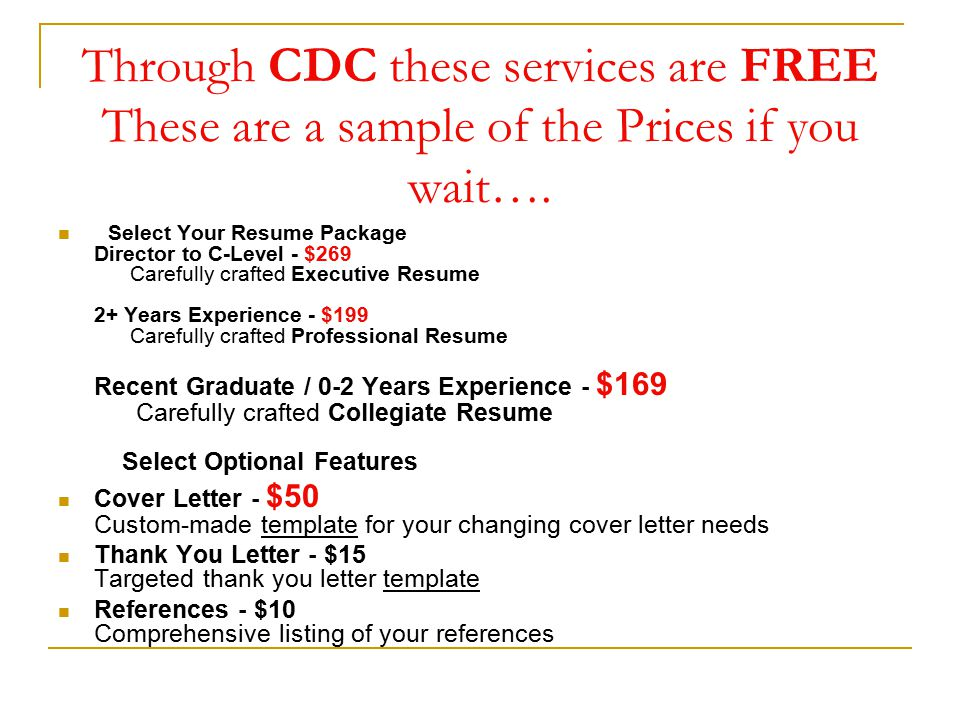 Through CDC these services are FREE These are a sample of the Prices if you wait…. Select Your Resume Package Director to C-Level - $269 Carefully cra