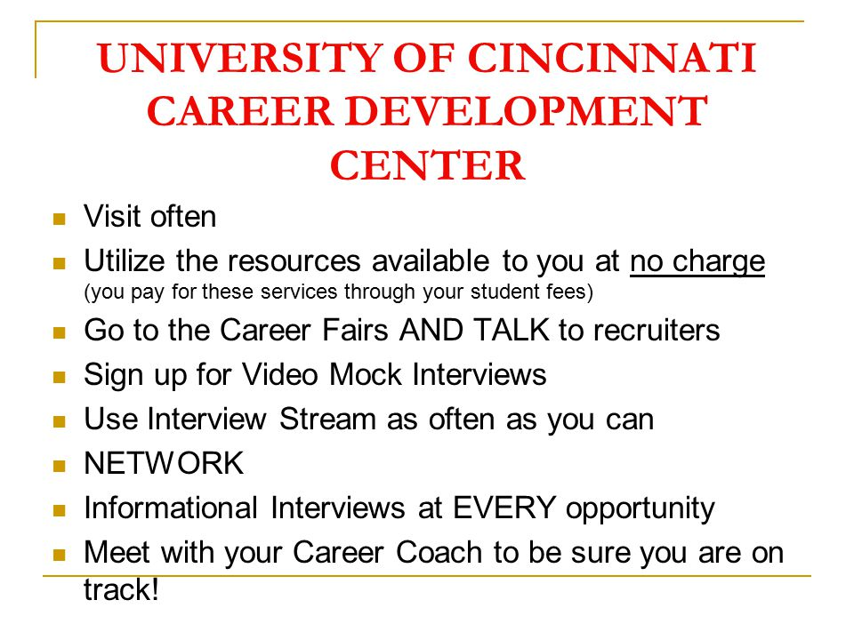 UNIVERSITY OF CINCINNATI CAREER DEVELOPMENT CENTER Visit often Utilize the resources available to you at no charge (you pay for these services through