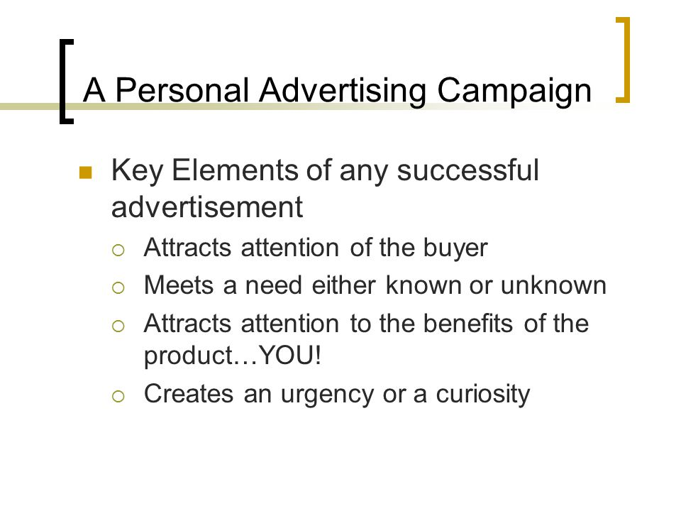 A Personal Advertising Campaign Key Elements of any successful advertisement  Attracts attention of the buyer  Meets a need either known or unknown  Attracts attention to the benefits of the product…YOU.