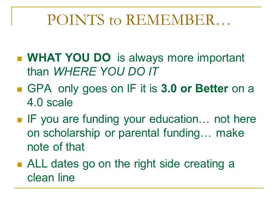 POINTS to REMEMBER… WHAT YOU DO is always more important than WHERE YOU DO IT GPA only goes on IF it is 3.0 or Better on a 4.0 scale IF you are funding your education… not here on scholarship or parental funding… make note of that ALL dates go on the right side creating a clean line