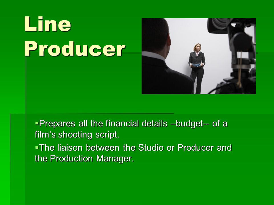 Line Producer  Prepares all the financial details –budget-- of a film's shooting script.