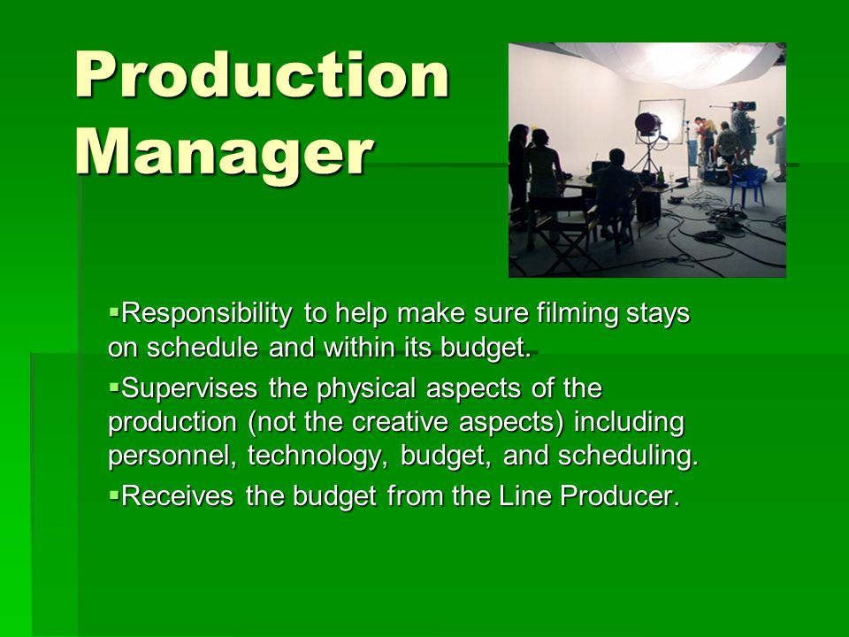 Production Manager  Responsibility to help make sure filming stays on schedule and within its budget.