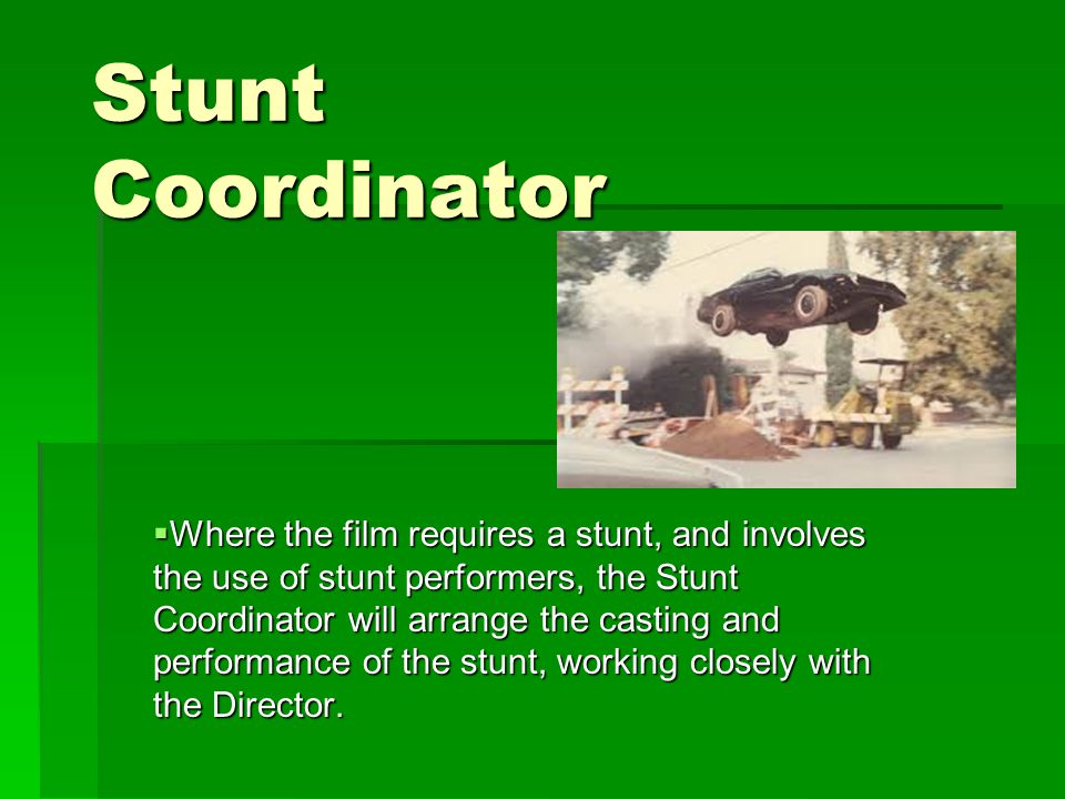 Stunt Coordinator  Where the film requires a stunt, and involves the use of stunt performers, the Stunt Coordinator will arrange the casting and performance of the stunt, working closely with the Director.