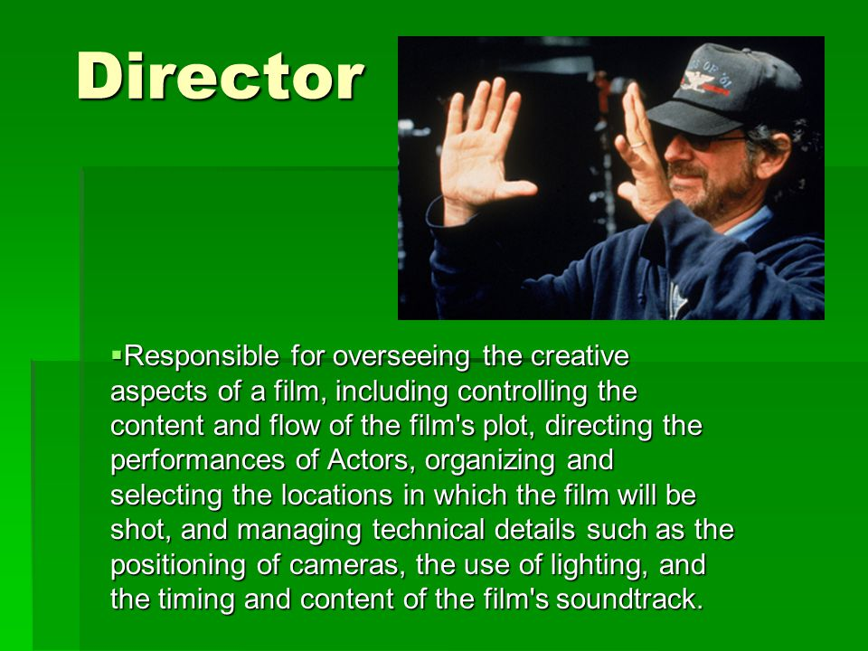 Director  Responsible for overseeing the creative aspects of a film, including controlling the content and flow of the film s plot, directing the performances of Actors, organizing and selecting the locations in which the film will be shot, and managing technical details such as the positioning of cameras, the use of lighting, and the timing and content of the film s soundtrack.