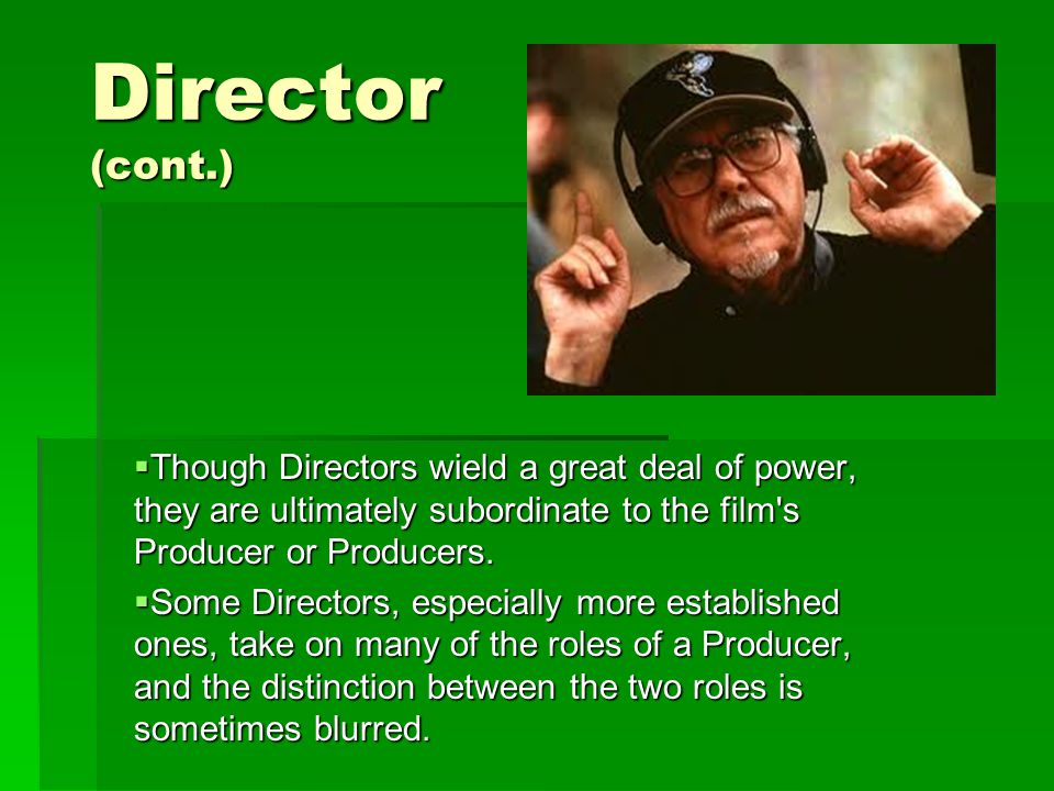 Director (cont.)  Though Directors wield a great deal of power, they are ultimately subordinate to the film s Producer or Producers.