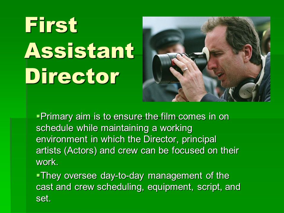 First Assistant Director  Primary aim is to ensure the film comes in on schedule while maintaining a working environment in which the Director, principal artists (Actors) and crew can be focused on their work.