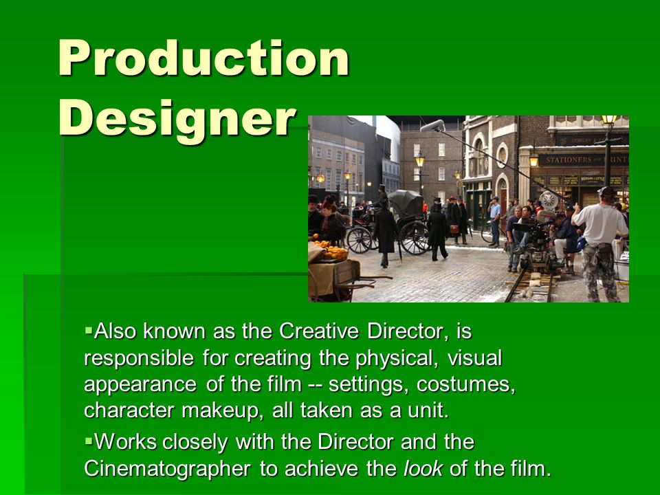 Production Designer  Also known as the Creative Director, is responsible for creating the physical, visual appearance of the film -- settings, costumes, character makeup, all taken as a unit.
