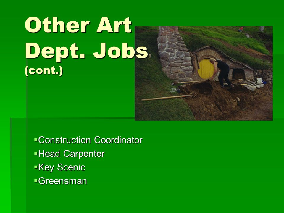 Other Art Dept. Jobs (cont.)  Construction Coordinator  Head Carpenter  Key Scenic  Greensman