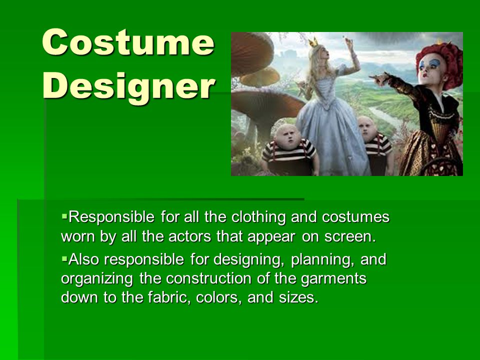 Costume Designer  Responsible for all the clothing and costumes worn by all the actors that appear on screen.