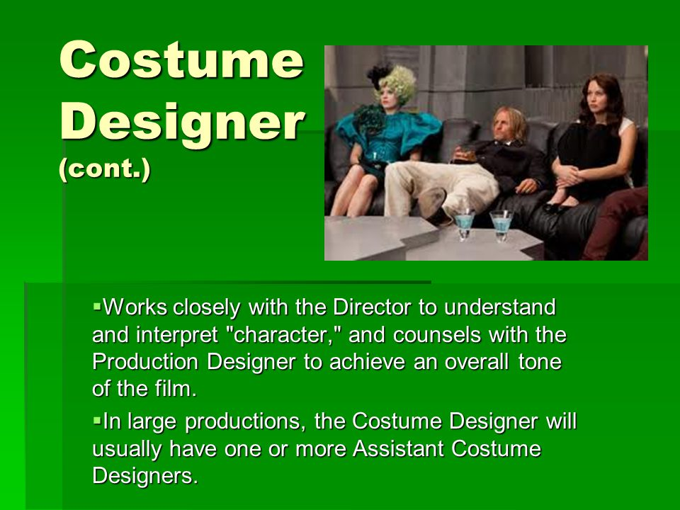 Costume Designer (cont.)  Works closely with the Director to understand and interpret character, and counsels with the Production Designer to achieve an overall tone of the film.