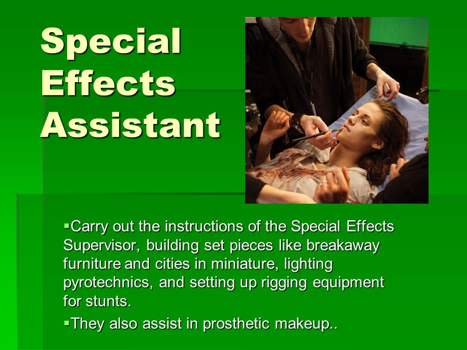 Special Effects Assistant  Carry out the instructions of the Special Effects Supervisor, building set pieces like breakaway furniture and cities in miniature, lighting pyrotechnics, and setting up rigging equipment for stunts.