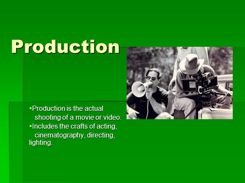 Production  Production is the actual shooting of a movie or video.