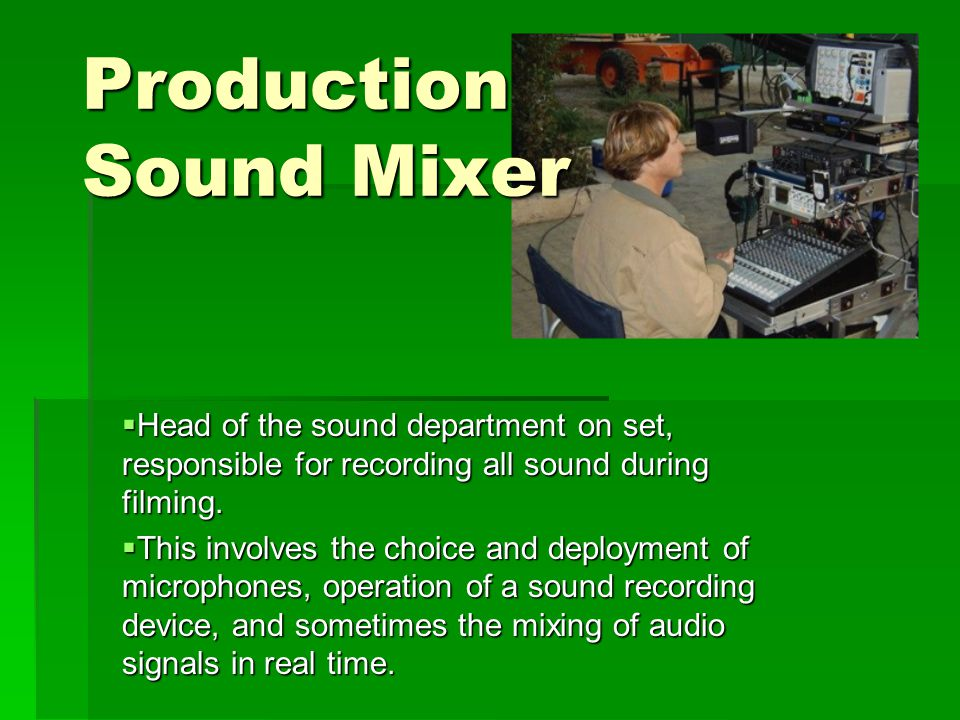 Production Sound Mixer  Head of the sound department on set, responsible for recording all sound during filming.