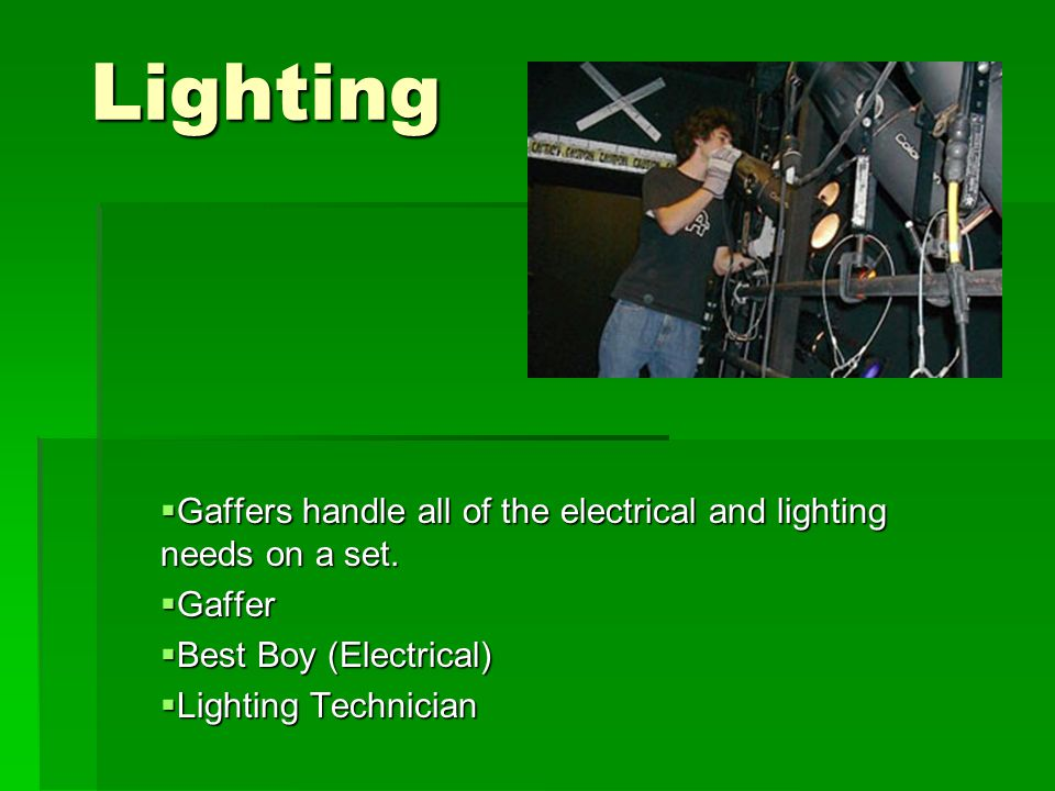 Lighting  Gaffers handle all of the electrical and lighting needs on a set.