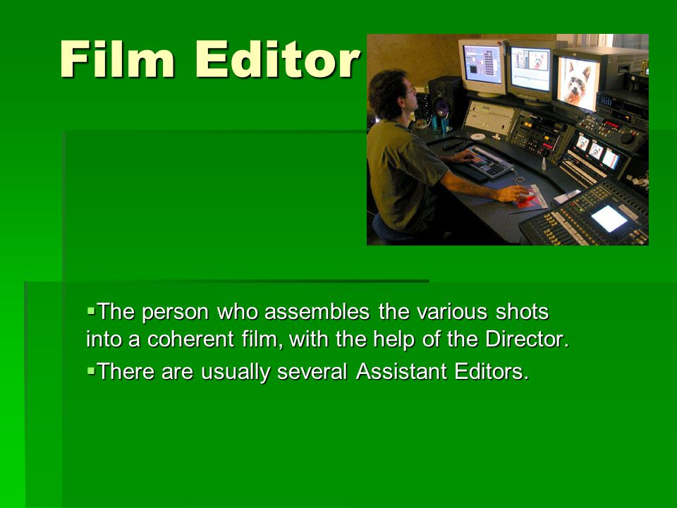 Film Editor  The person who assembles the various shots into a coherent film, with the help of the Director.