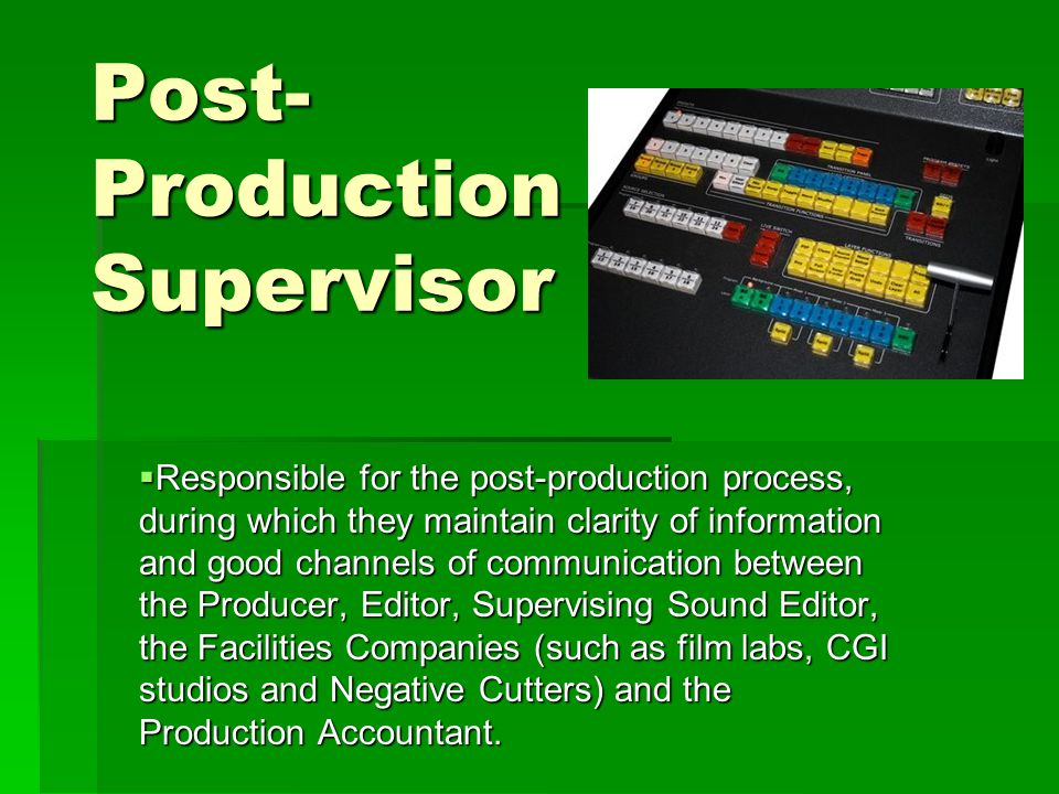 Post- Production Supervisor  Responsible for the post-production process, during which they maintain clarity of information and good channels of communication between the Producer, Editor, Supervising Sound Editor, the Facilities Companies (such as film labs, CGI studios and Negative Cutters) and the Production Accountant.