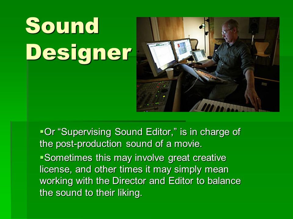 Sound Designer  Or Supervising Sound Editor, is in charge of the post-production sound of a movie.