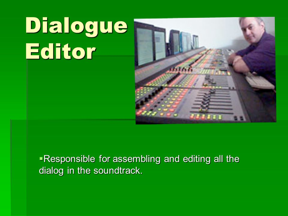 Dialogue Editor  Responsible for assembling and editing all the dialog in the soundtrack.
