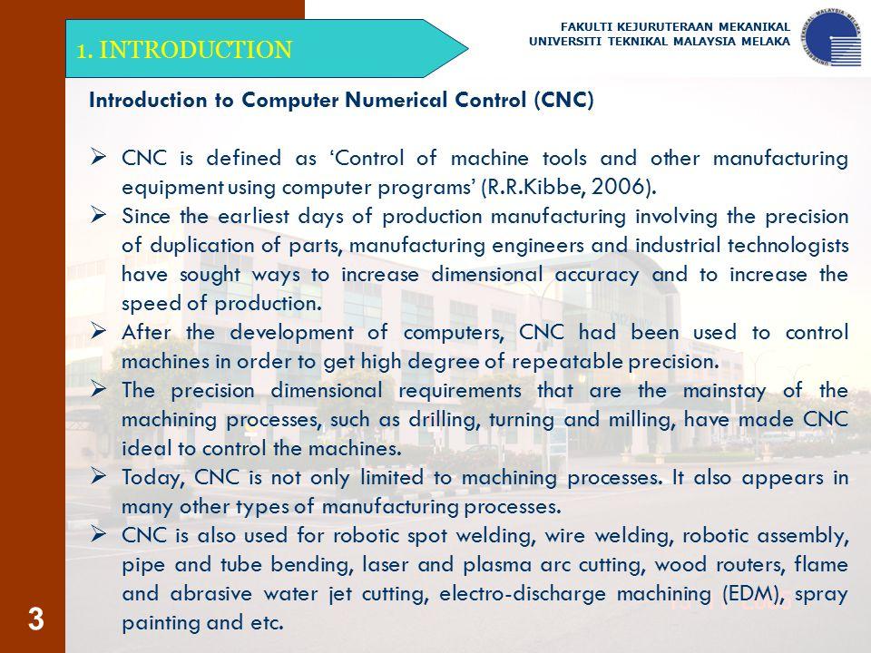 3 1. INTRODUCTION FAKULTI KEJURUTERAAN MEKANIKAL UNIVERSITI TEKNIKAL MALAYSIA MELAKA Introduction to Computer Numerical Control (CNC)  CNC is defined