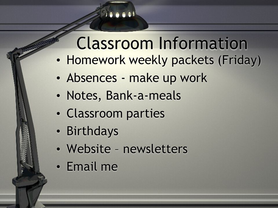 Classroom Information Homework weekly packets (Friday) Absences - make up work Notes, Bank-a-meals Classroom parties Birthdays Website – newsletters Email me Homework weekly packets (Friday) Absences - make up work Notes, Bank-a-meals Classroom parties Birthdays Website – newsletters Email me