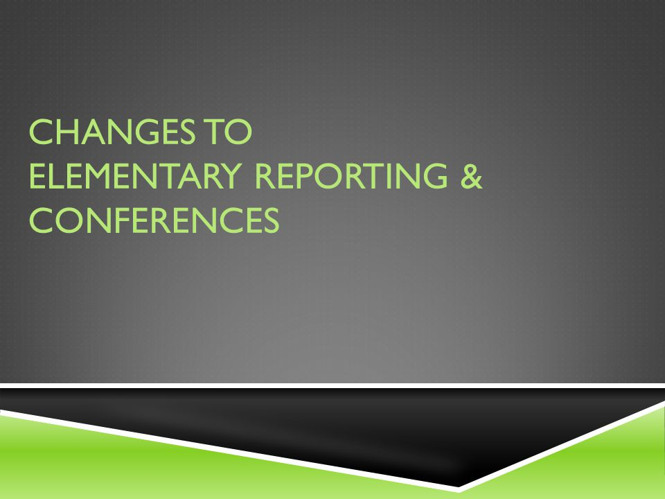 CHANGES TO ELEMENTARY REPORTING & CONFERENCES