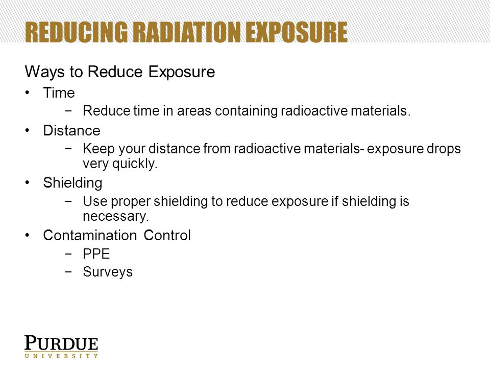 REDUCING RADIATION EXPOSURE Ways to Reduce Exposure Time −Reduce time in areas containing radioactive materials. Distance −Keep your distance from rad