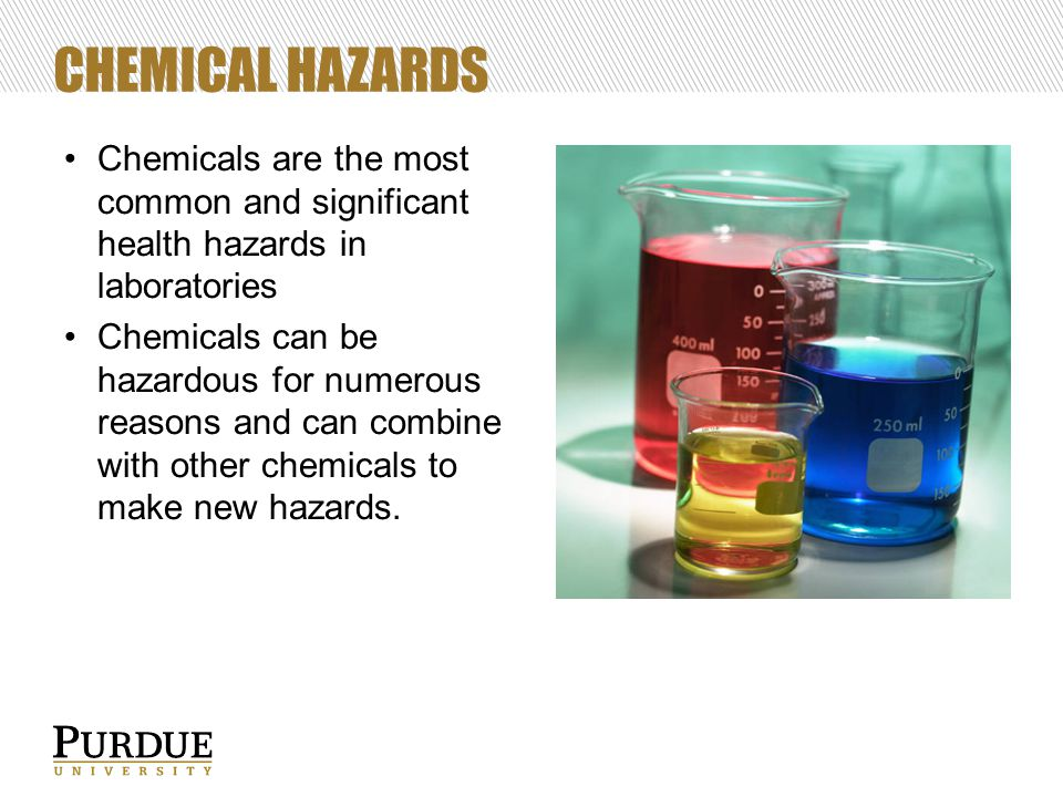 CHEMICAL HAZARDS Chemicals are the most common and significant health hazards in laboratories Chemicals can be hazardous for numerous reasons and can