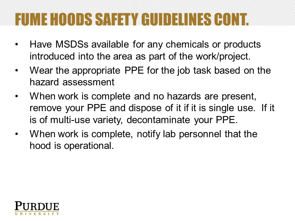 FUME HOODS SAFETY GUIDELINES CONT. Have MSDSs available for any chemicals or products introduced into the area as part of the work/project. Wear the a
