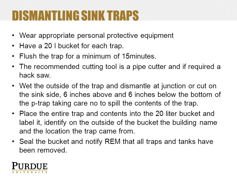 DISMANTLING SINK TRAPS Wear appropriate personal protective equipment Have a 20 l bucket for each trap. Flush the trap for a minimum of 15minutes. The
