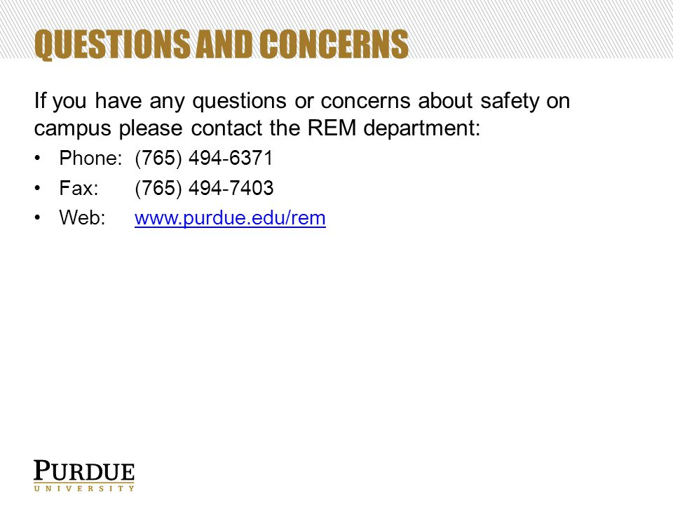 QUESTIONS AND CONCERNS If you have any questions or concerns about safety on campus please contact the REM department: Phone:(765) 494-6371 Fax: (765)