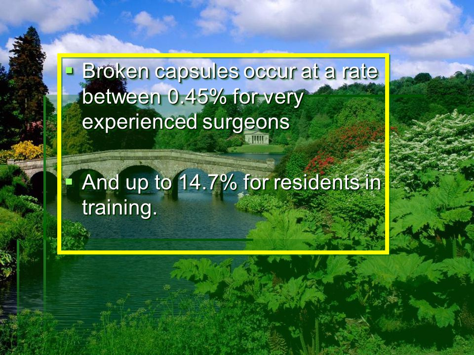  Broken capsules occur at a rate between 0.45% for very experienced surgeons  And up to 14.7% for residents in training.