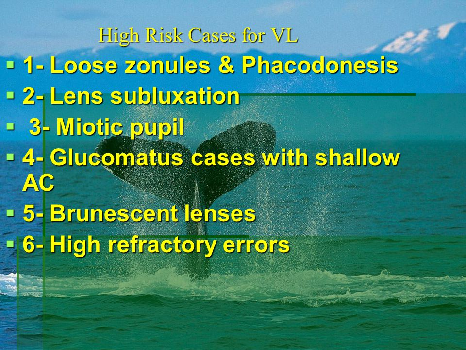  1- Loose zonules & Phacodonesis  2- Lens subluxation  3- Miotic pupil  4- Glucomatus cases with shallow AC  5- Brunescent lenses  6- High refractory errors High Risk Cases for VL