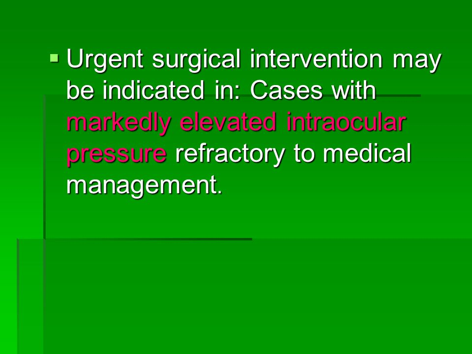  Urgent surgical intervention may be indicated in: Cases with markedly elevated intraocular pressure refractory to medical management.