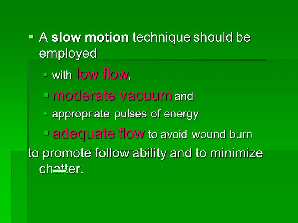  A slow motion technique should be employed  with low flow,  moderate vacuum and  appropriate pulses of energy  adequate flow to avoid wound burn to promote follow ability and to minimize chatter.