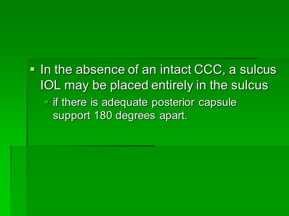  In the absence of an intact CCC, a sulcus IOL may be placed entirely in the sulcus  if there is adequate posterior capsule support 180 degrees apart.