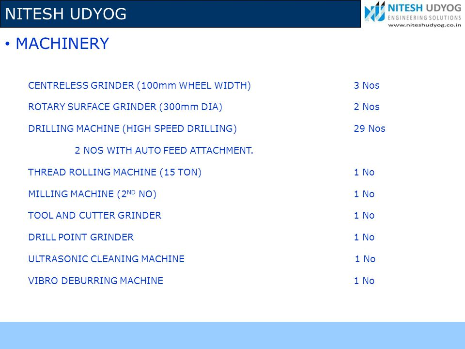NITESH UDYOG CENTRELESS GRINDER (100mm WHEEL WIDTH)3 Nos ROTARY SURFACE GRINDER (300mm DIA)2 Nos DRILLING MACHINE (HIGH SPEED DRILLING)29 Nos 2 NOS WI