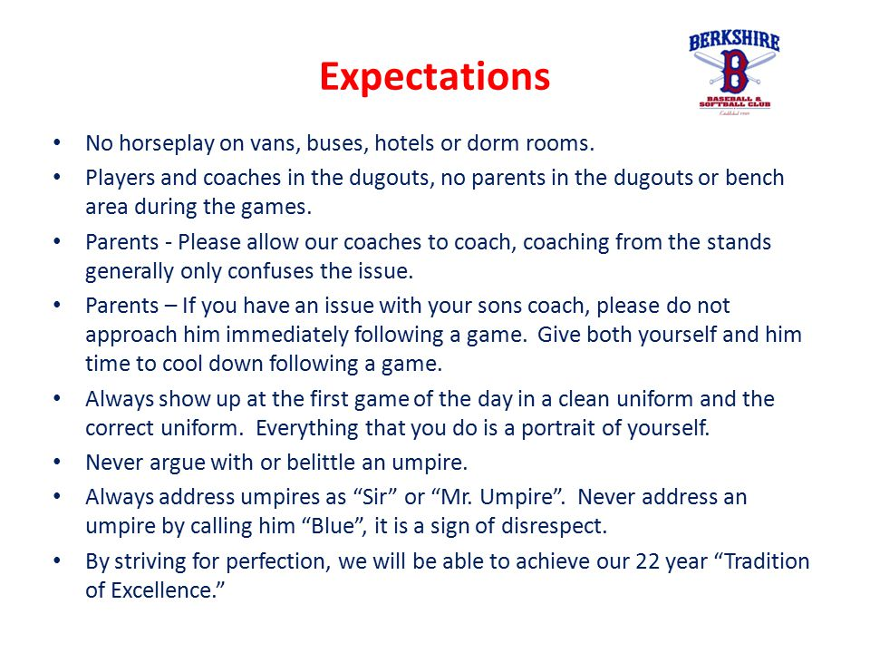 Expectations No horseplay on vans, buses, hotels or dorm rooms. Players and coaches in the dugouts, no parents in the dugouts or bench area during the